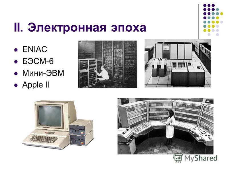 II. Электронная эпоха ENIAC БЭСМ-6 Мини-ЭВМ Apple II