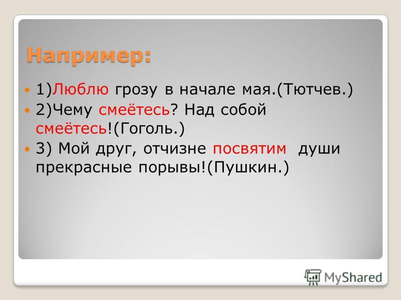 Например: 1)Люблю грозу в начале мая.(Тютчев.) 2)Чему смеётесь? Над собой смеётесь!(Гоголь.) 3) Мой друг, отчизне посвятим души прекрасные порывы!(Пушкин.)