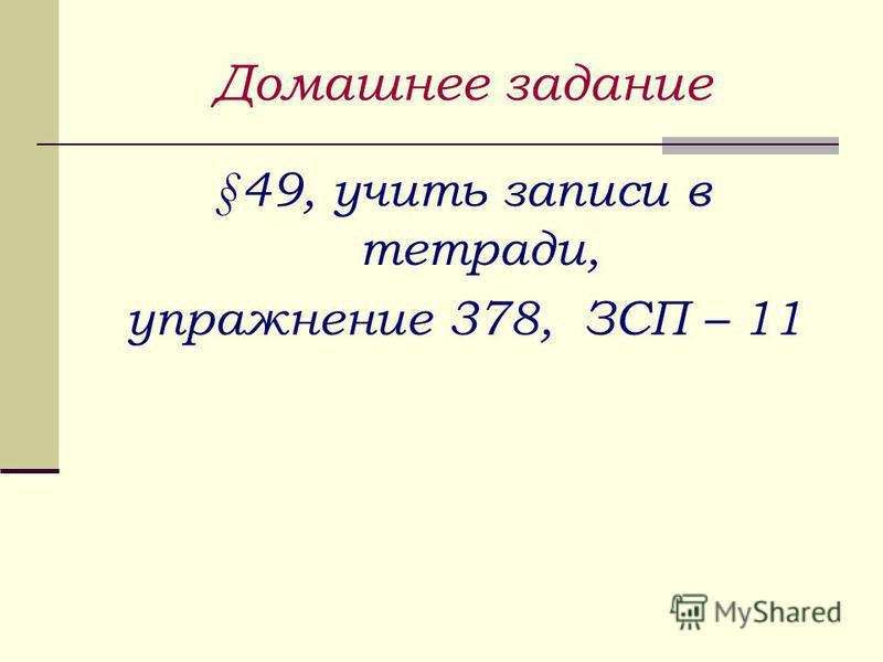 Домашнее задание §49, учить записи в тетради, упражнение 378, ЗСП – 11