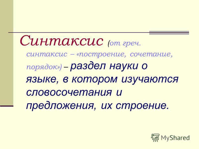 Синтаксис (от греч. синтаксис – «построение, сочетание, порядок») – раздел науки о языке, в котором изучаются сдовосочетания и преддожения, их строение.