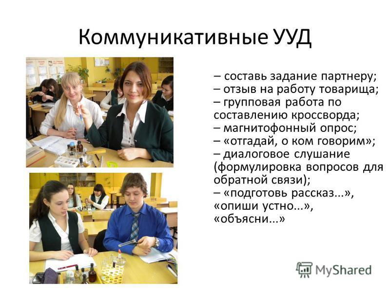 Коммуникативные УУД – составь задание партнеру; – отзыв на работу товарища; – групповая работа по составлению кроссворда; – магнитофонный опрос; – «отгадай, о ком говорим»; – диалоговое слушание (формулировка вопросов для обратной связи); – «подготов