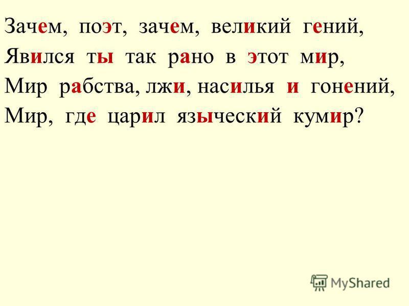 Зачем, поэт, зачем, великий гений, Явился ты так рано в этот мир, Мир рабства, лжи, насилья и гонений, Мир, где царил языческий кумир?