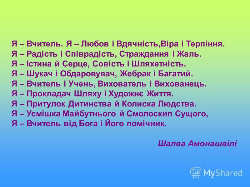 Я – Вчитель. Я – Любов і Вдячність,Віра і Терпіння. Я – Радість і Співрадість, Страждання і Жаль. Я – Істина й Серце, Совість і Шляхетність. Я – Шукач і Обдаровувач, Жебрак і Багатий. Я – Вчитель і Учень, Вихователь і Вихованець. Я – Прокладач Шляху