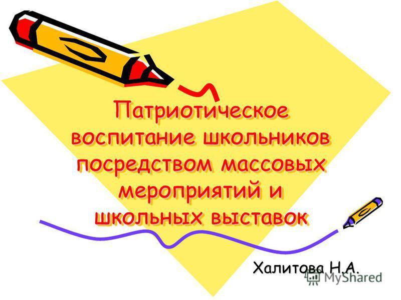 Патриотическое воспитание школьников посредством массовых мероприятий и школьных выставок Халитова Н.А.