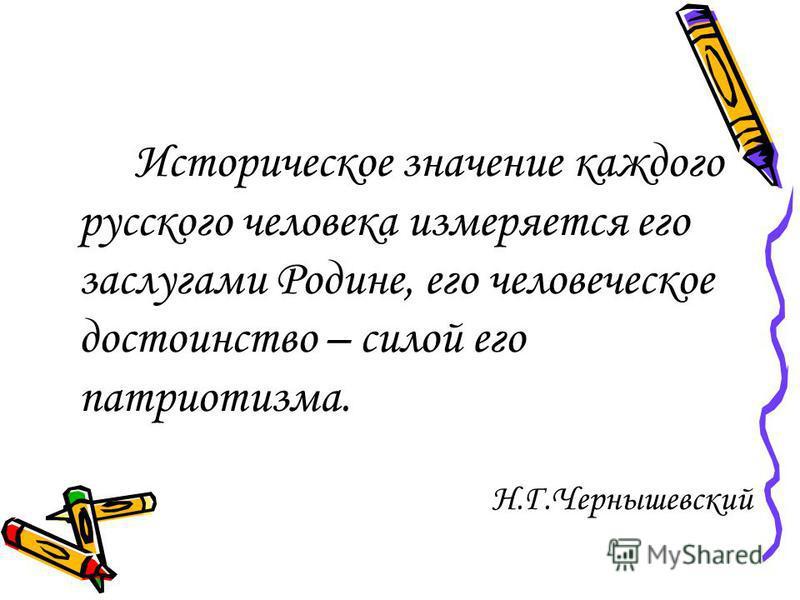 Историческое значение каждого русского человека измеряется его заслугами Родине, его человеческое достоинство – силой его патриотизма. Н.Г.Чернышевский