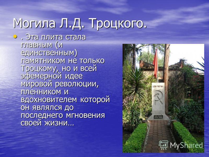 Могила Л.Д. Троцкого.. Эта плита стала главным (и единственным) памятником не только Троцкому, но и всей эфемерной идее мировой революции, пленником и вдохновителем которой он являлся до последнего мгновения своей жизни…. Эта плита стала главным (и е