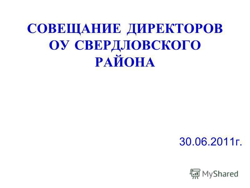 СОВЕЩАНИЕ ДИРЕКТОРОВ ОУ СВЕРДЛОВСКОГО РАЙОНА 30.06.2011 г.