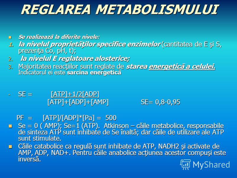 REGLAREA METABOLISMULUI Se realizează la diferite nivele: Se realizează la diferite nivele: 1. la nivelul proprietăţilor specifice enzimelor (cantitatea de E şi S, prezenţa Co, pH, t); 2. la nivelul E reglatoare alosterice; 3. Majoritatea reacţiilor