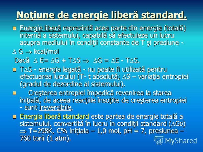 Noţiune de energie liberă standard. Energie liberă reprezintă acea parte din energia (totală) internă a sistemului, capabilă să efectuieze un lucru asupra mediului în condiţii constante de T şi presiune - Energie liberă reprezintă acea parte din ener