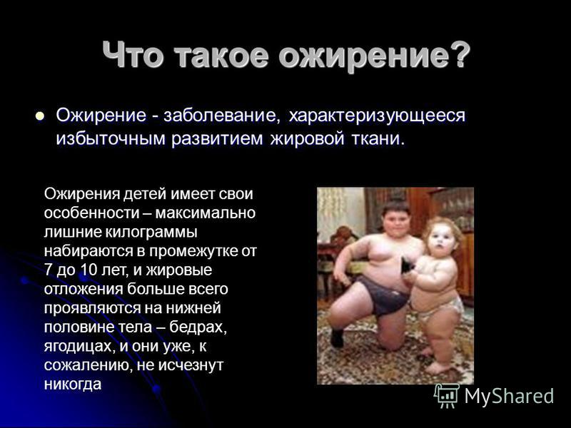 Что такое ожирение? Ожирение - заболевание, характеризующееся избыточным развитием жировой ткани. Ожирение - заболевание, характеризующееся избыточным развитием жировой ткани. Ожирения детей имеет свои особенности – максимально лишние килограммы наби