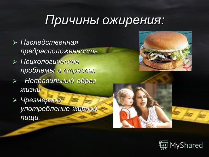 Причины ожирения: Наследственная предрасположенность Наследственная предрасположенность Психологические проблемы и стрессы; Психологические проблемы и стрессы; Неправильный образ жизни Неправильный образ жизни Чрезмерное употребление жирной пищи. Чре