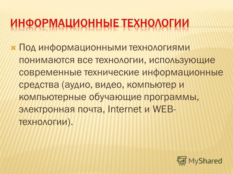 Под информационными технологиями понимаются все технологии, использующие современные технические информационные средства (аудио, видео, компьютер и компьютерные обучающие программы, электронная почта, Internet и WEB- технологии).