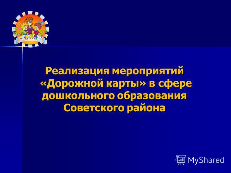 Реализация мероприятий «Дорожной карты» в сфере дошкольного образования Советского района