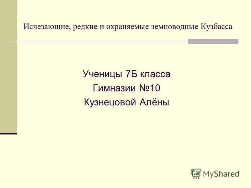 Исчезающие, редкие и охраняемые земноводные Кузбасса Ученицы 7Б класса Гимназии 10 Кузнецовой Алёны