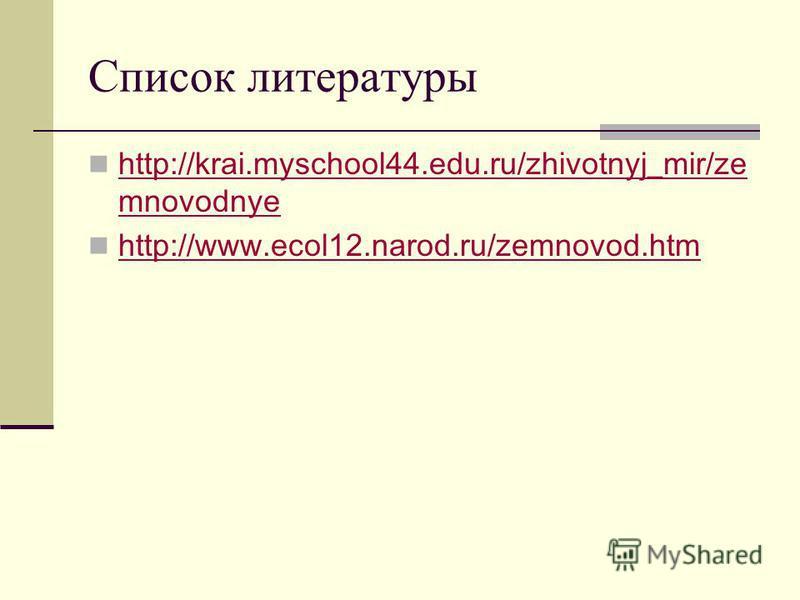 Список литературы http://krai.myschool44.edu.ru/zhivotnyj_mir/ze mnovodnye http://krai.myschool44.edu.ru/zhivotnyj_mir/ze mnovodnye http://www.ecol12.narod.ru/zemnovod.htm