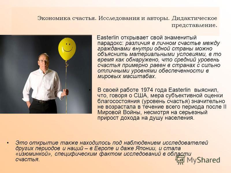 Экономика счастья. Исследования и авторы. Дидактическое представление. Easterlin открывает свой знаменитый парадокс: различия в личном счастье между гражданами внутри одной страны можно объяснить материальными условиями, в то время как обнаружено, чт