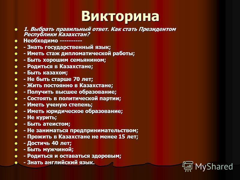 Викторина 1. Выбрать правильный ответ. Как стать Президентом Республики Казахстан? 1. Выбрать правильный ответ. Как стать Президентом Республики Казахстан? Необходимо ---------- Необходимо ---------- - Знать государственный язык; - Знать государствен