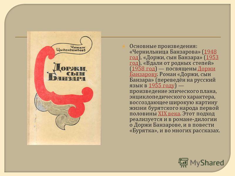 Основные произведения : « Чернильница Банзарова » (1948 год ), « Доржи, сын Банзара » (1953 год ), « Вдали от родных степей » (1958 год ) посвящены Доржи Банзарову. Роман « Доржи, сын Банзара » ( переведён на русский язык в 1955 году ) произведение э