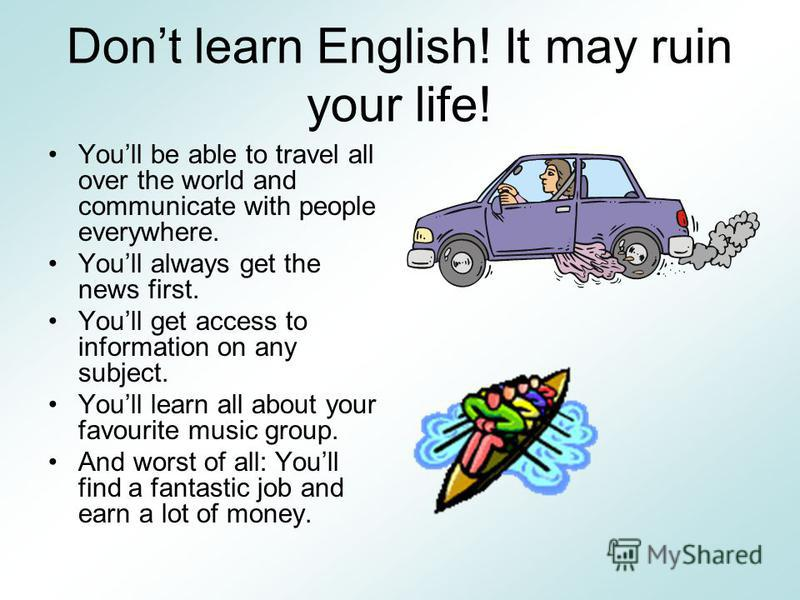 Dont learn English! It may ruin your life! Youll be able to travel all over the world and communicate with people everywhere. Youll always get the news first. Youll get access to information on any subject. Youll learn all about your favourite music