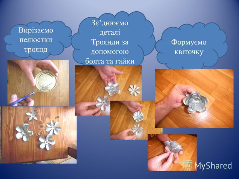 Вирізаємо пелюстки троянд Зєднюємо деталі Троянди за допомогою болта та гайки Формуємо квіточку