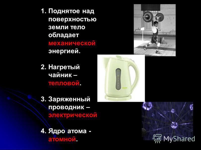1. Поднятое над поверхностью земли тело обладает механической энергией. 2. Нагретый чайник – тепловой. 3. Заряженный проводник – электрической 4. Ядро атома - атомной.