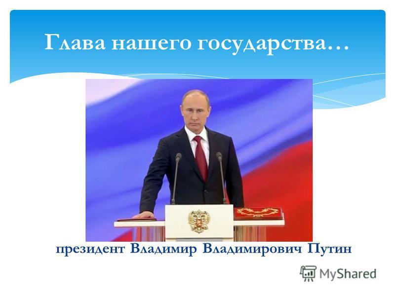 президент Владимир Владимирович Путин Глава нашего государства…