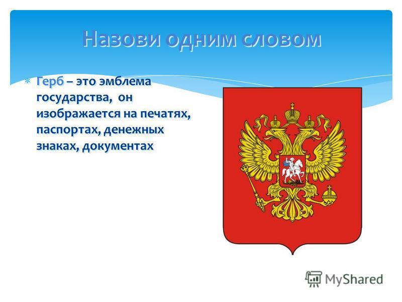 Назови одним словом Герб – это эмблема государства, он изображается на печатях, паспортах, денежных знаках, документах