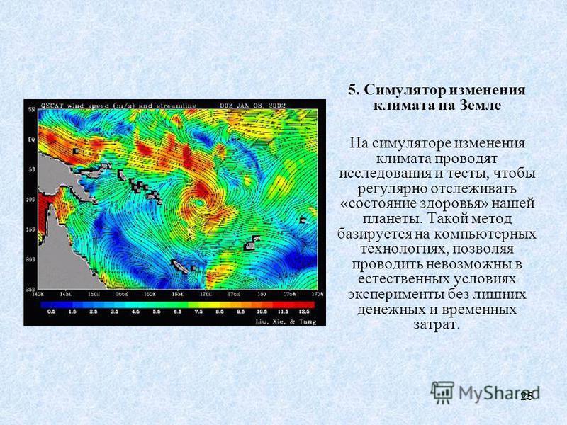 25 5. Симулятор изменения климата на Земле На симуляторе изменения климата проводят исследования и тесты, чтобы регулярно отслеживать «состояние здоровья» нашей планеты. Такой метод базируется на компьютерных технологиях, позволяя проводить невозможн