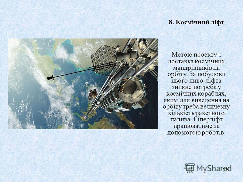 28 8. Космічний ліфт Метою проекту є доставка космічних мандрівників на орбіту. За побудови цього диво-ліфта зникне потреба у космічних кораблях, яким для виведення на орбіту треба величезну кількість ракетного палива. Гіперліфт працюватиме за допомо