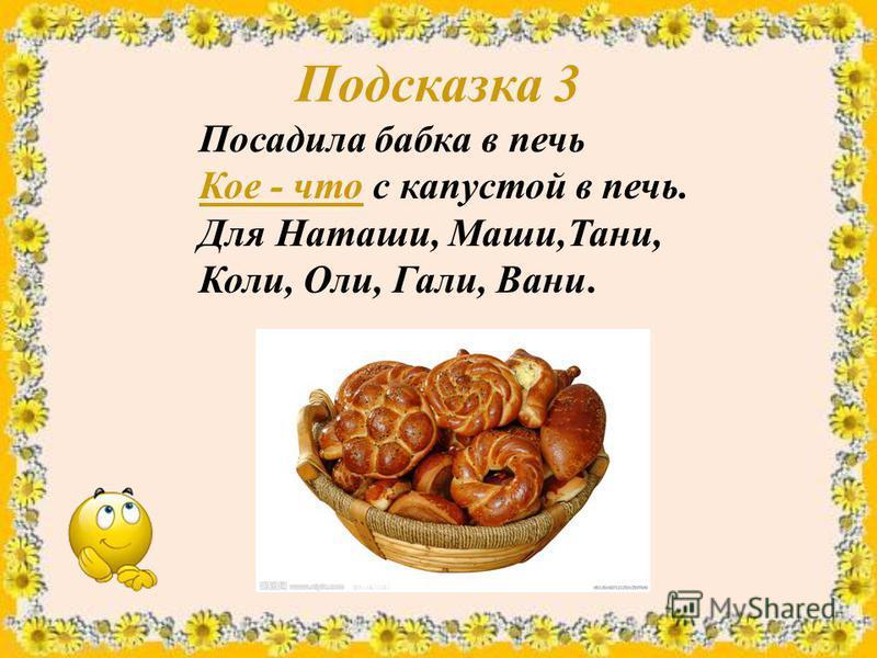Подсказка 3 Посадила бабка в печь Кое - что с капустой в печь. Для Наташи, Маши,Тани, Коли, Оли, Гали, Вани.