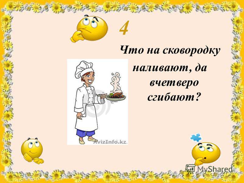 4 Что на сковородку наливают, да вчетверо сгибают?