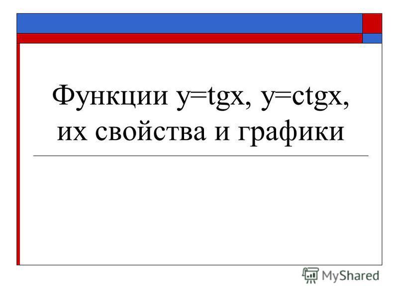 Функции y=tgx, y=ctgx, их свойства и графики