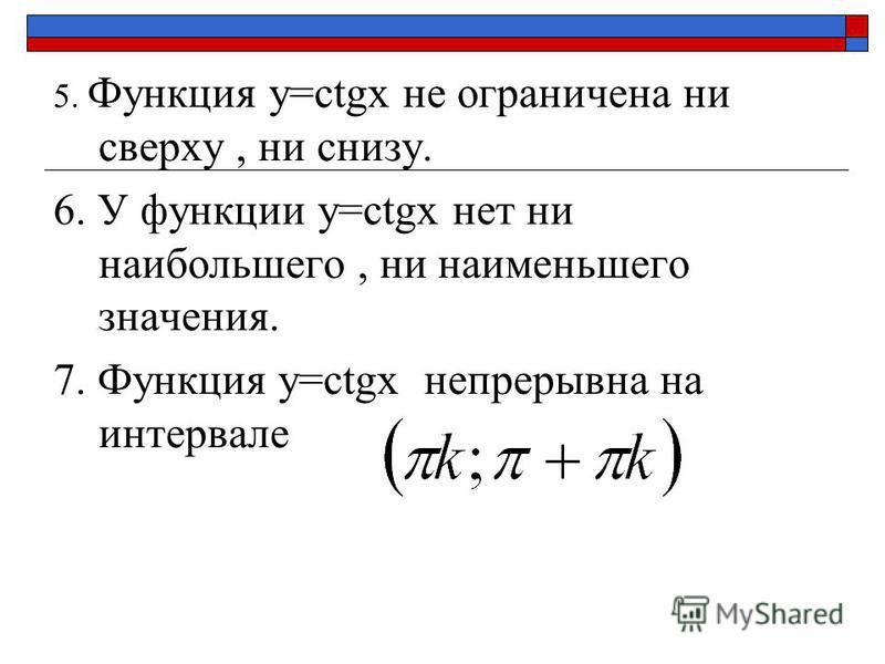5. Функция y=сtgx не ограничена ни сверху, ни снизу. 6. У функции y=сtgx нет ни наибольшего, ни наименьшего значения. 7. Функция y=сtgx непрерывна на интервале