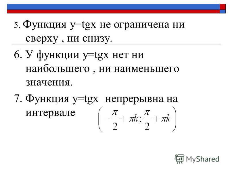 5. Функция y=tgx не ограничена ни сверху, ни снизу. 6. У функции y=tgx нет ни наибольшего, ни наименьшего значения. 7. Функция y=tgx непрерывна на интервале