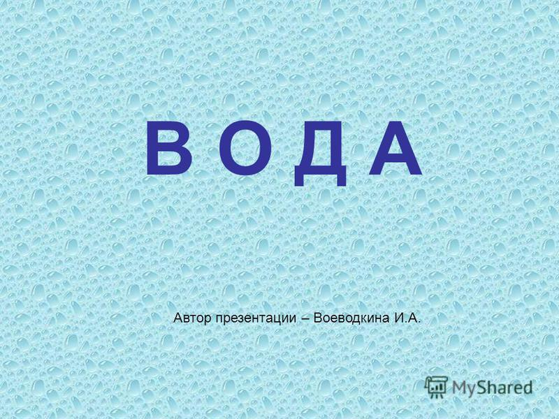 В О Д А Автор презентации – Воеводкина И.А.