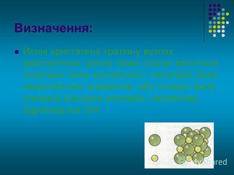Визначення: Йонні кристалічні гратки-у вузлах кристалічних граток таких сполук містяться позитивні йони металічних і негативні йони неметалічних елементів, або складні йони, утворені кількома атомами, наприклад, гідроксид-іон ОН.