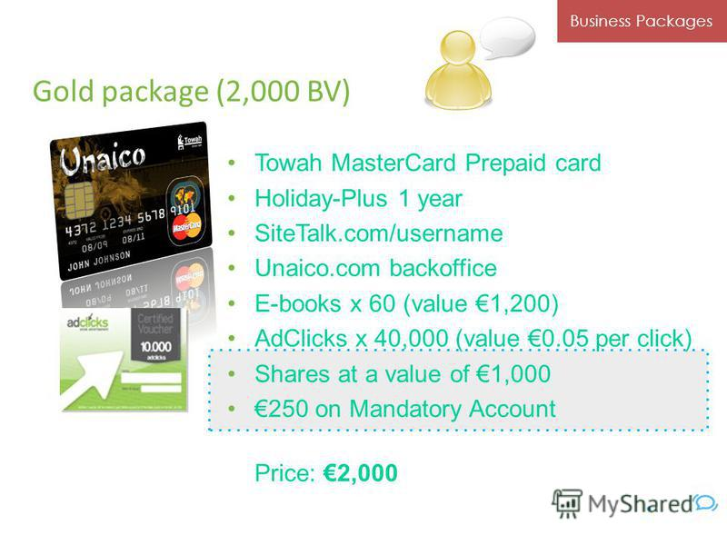 Gold package (2,000 BV) Towah MasterCard Prepaid card Holiday-Plus 1 year SiteTalk.com/username Unaico.com backoffice E-books x 60 (value 1,200) AdClicks x 40,000 (value 0.05 per click) Shares at a value of 1,000 250 on Mandatory Account Price: 2,000