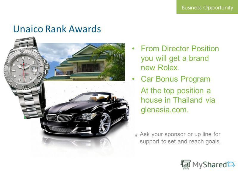 Unaico Rank Awards From Director Position you will get a brand new Rolex. Car Bonus Program At the top position a house in Thailand via glenasia.com. Business Opportunity Ask your sponsor or up line for support to set and reach goals. © Unaico 2010.