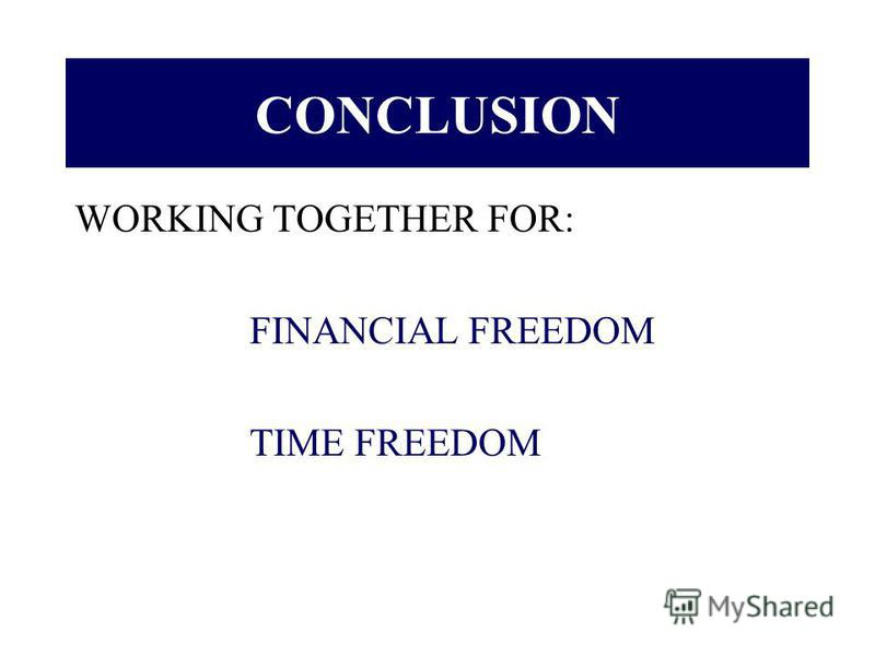 CONCLUSION WORKING TOGETHER FOR: FINANCIAL FREEDOM TIME FREEDOM