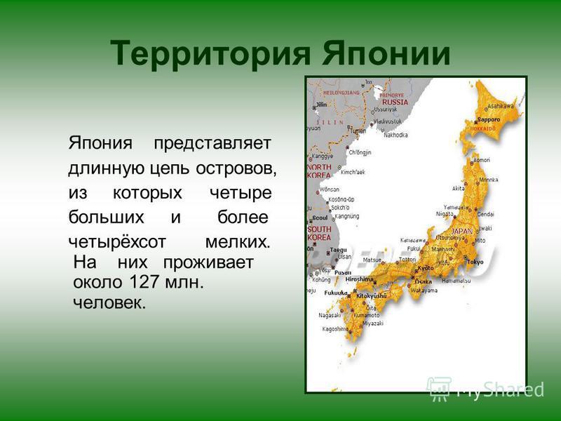Территория Японии Япония представляет длинную цепь островов, из которых четыре больших и более четырёхсот мелких. На них проживает около 127 млн. человек.
