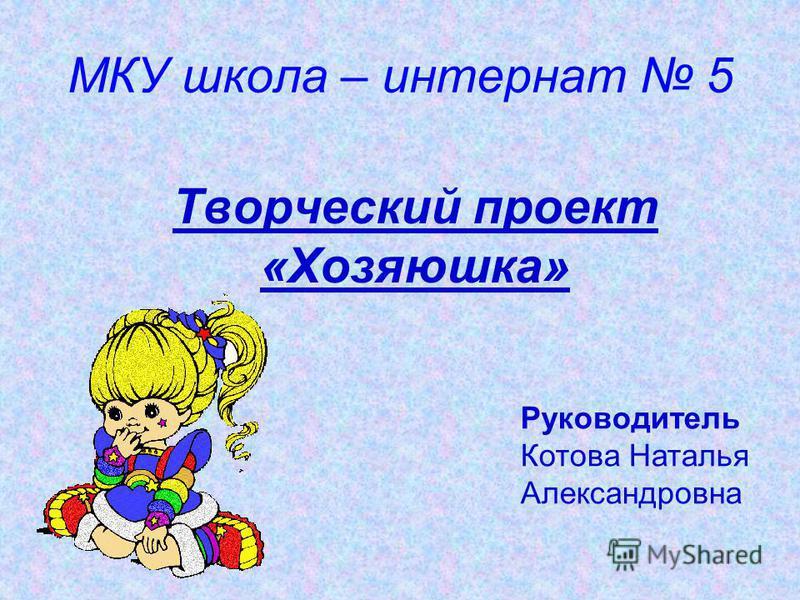МКУ школа – интернат 5 Творческий проект «Хозяюшка» Руководитель Котова Наталья Александровна