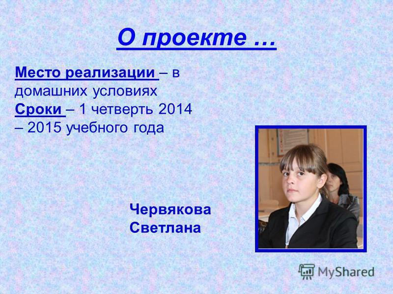 О проекте … Место реализации – в домашних условиях Сроки – 1 четверть 2014 – 2015 учебного года Червякова Светлана