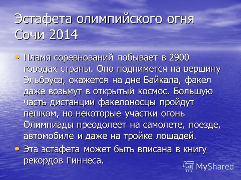 Эстафета олимпийского огня Сочи 2014 Пламя соревнований побывает в 2900 городах страны. Оно поднимется на вершину Эльбруса, окажется на дне Байкала, факел даже возьмут в открытый космос. Большую часть дистанции факелоносцы пройдут пешком, но некоторы