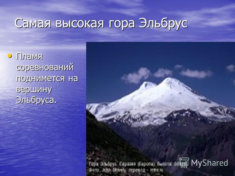 Самая высокая гора Эльбрус Пламя соревнований поднимется на вершину Эльбруса. Пламя соревнований поднимется на вершину Эльбруса.
