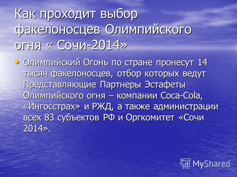 Как проходит выбор факелоносцев Олимпийского огня « Сочи-2014» Олимпийский Огонь по стране пронесут 14 тысяч факелоносцев, отбор которых ведут Представляющие Партнеры Эстафеты Олимпийского огня – компании Coca-Cola, «Ингосстрах» и РЖД, а также админи