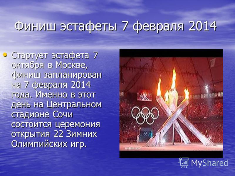 Финиш эстафеты 7 февраля 2014 Стартует эстафета 7 октября в Москве, финиш запланирован на 7 февраля 2014 года. Именно в этот день на Центральном стадионе Сочи состоится церемония открытия 22 Зимних Олимпийских игр. Стартует эстафета 7 октября в Москв