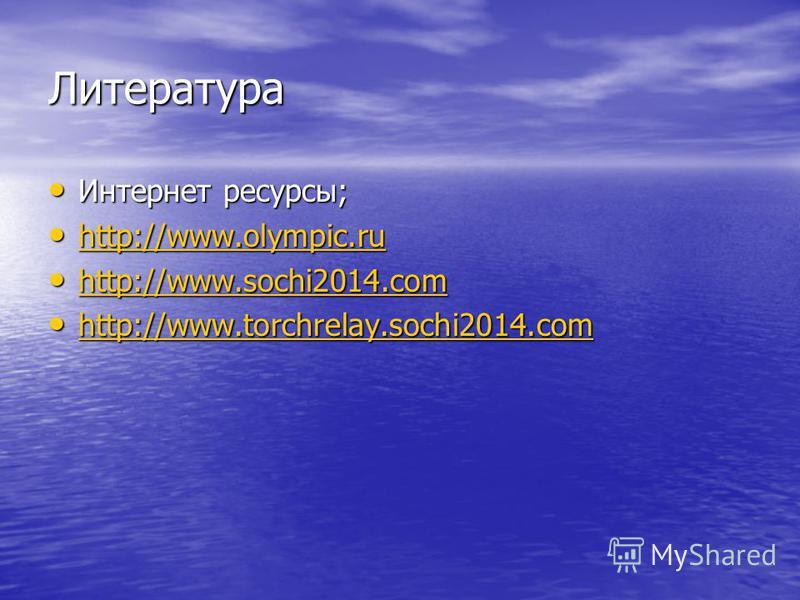 Литература Интернет ресурсы; Интернет ресурсы; http://www.olympic.ru http://www.olympic.ru http://www.olympic.ru http://www.sochi2014. com http://www.sochi2014. com http://www.sochi2014. com http://www.torchrelay.sochi2014. com http://www.torchrelay.