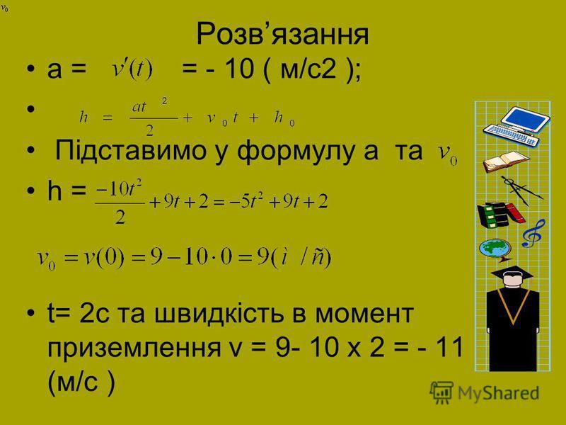 Розвязання a = = - 10 ( м/с2 ); Підставимо у формулу a та h = t= 2с та швидкість в момент приземлення v = 9- 10 х 2 = - 11 (м/с )