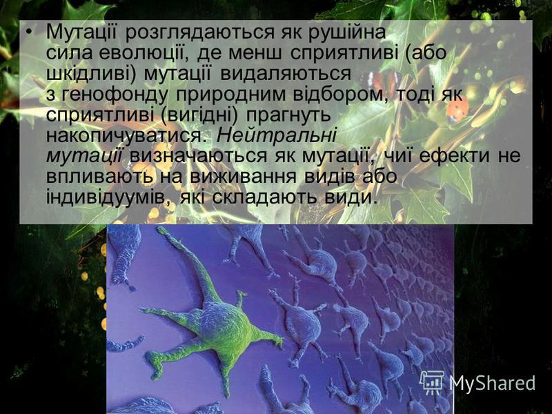 Мутації розглядаються як рушійна сила еволюції, де менш сприятливі (або шкідливі) мутації видаляються з генофонду природним відбором, тоді як сприятливі (вигідні) прагнуть накопичуватися. Нейтральні мутації визначаються як мутації, чиї ефекти не впли