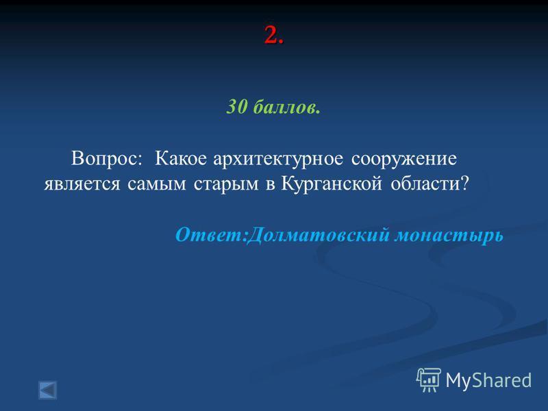 2. 30 баллов. Вопрос: Какое архитектурное сооружение является самым старым в Курганской области? Ответ:Долматовский монастырь